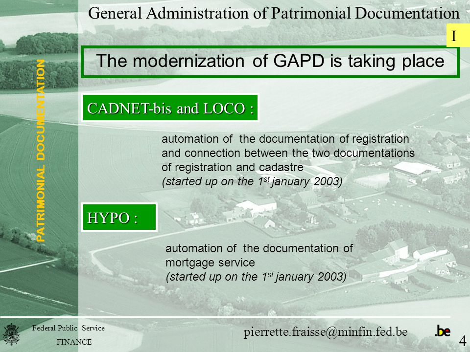 PATRIMONIAL DOCUMENTATION Federal Public Service FINANCE pierrette.fraisse@minfin.fed.be General Administration of Patrimonial Documentation The modernization of GAPD is taking place CADNET-bis and LOCO : automation of the documentation of registration and connection between the two documentations of registration and cadastre (started up on the 1 st january 2003) HYPO : automation of the documentation of mortgage service (started up on the 1 st january 2003) 4 I