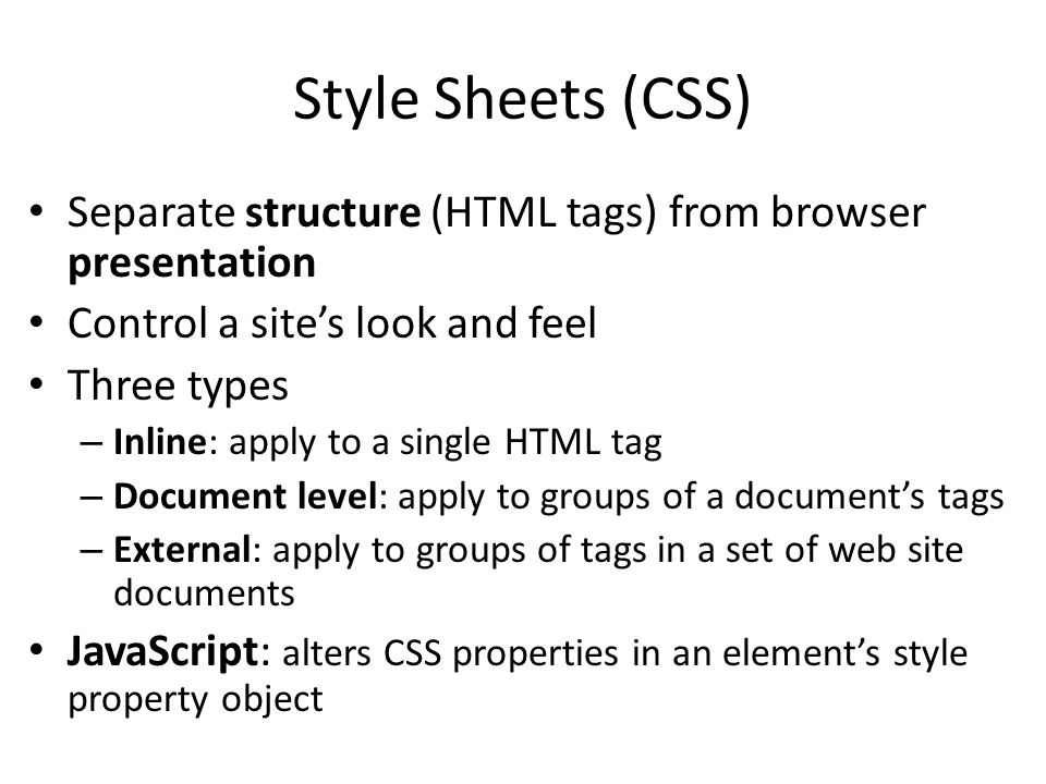 Style Sheets (CSS) Separate structure (HTML tags) from browser presentation Control a site's look and feel Three types – Inline: apply to a single HTML tag – Document level: apply to groups of a document's tags – External: apply to groups of tags in a set of web site documents JavaScript: alters CSS properties in an element's style property object