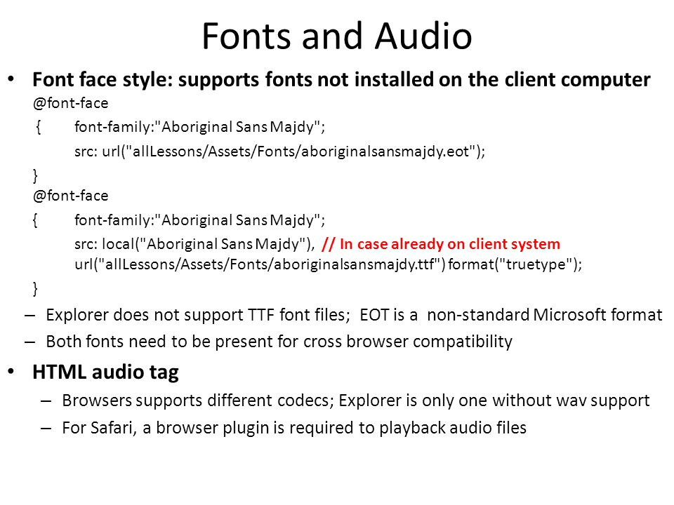 Fonts and Audio Font face style: supports fonts not installed on the client computer @font-face { font-family: Aboriginal Sans Majdy ; src: url( allLessons/Assets/Fonts/aboriginalsansmajdy.eot ); } @font-face { font-family: Aboriginal Sans Majdy ; src: local( Aboriginal Sans Majdy ), // In case already on client system url( allLessons/Assets/Fonts/aboriginalsansmajdy.ttf ) format( truetype ); } – Explorer does not support TTF font files; EOT is a non-standard Microsoft format – Both fonts need to be present for cross browser compatibility HTML audio tag – Browsers supports different codecs; Explorer is only one without wav support – For Safari, a browser plugin is required to playback audio files