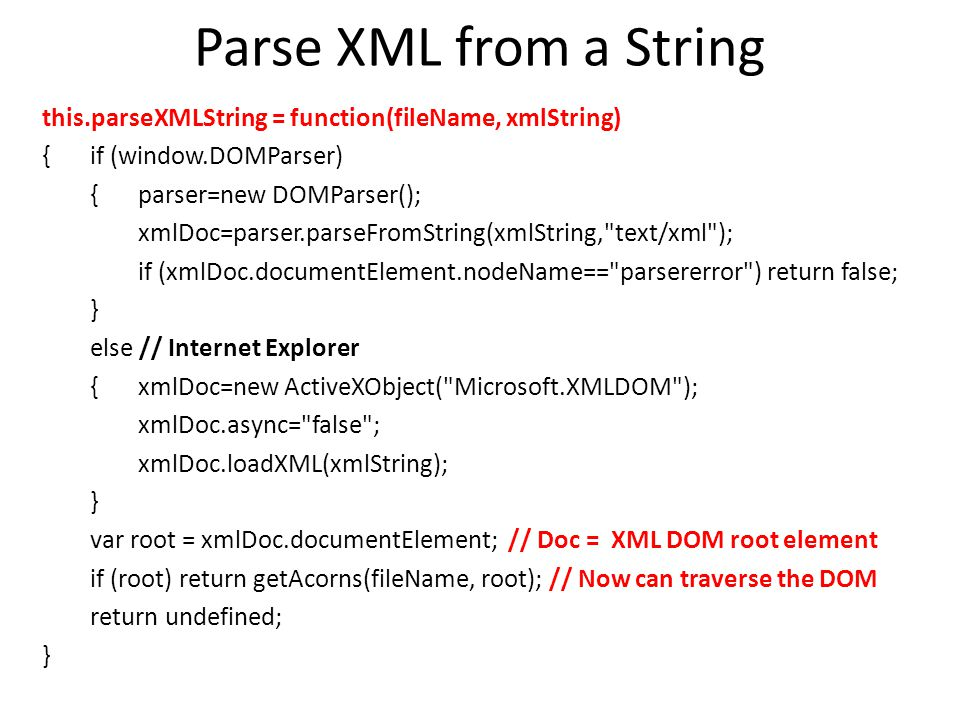 Parse XML from a String this.parseXMLString = function(fileName, xmlString) {if (window.DOMParser) {parser=new DOMParser(); xmlDoc=parser.parseFromString(xmlString, text/xml ); if (xmlDoc.documentElement.nodeName== parsererror ) return false; } else // Internet Explorer {xmlDoc=new ActiveXObject( Microsoft.XMLDOM ); xmlDoc.async= false ; xmlDoc.loadXML(xmlString); } var root = xmlDoc.documentElement; // Doc = XML DOM root element if (root) return getAcorns(fileName, root); // Now can traverse the DOM return undefined; }