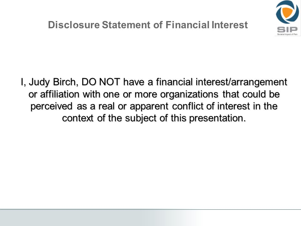 Disclosure Statement of Financial Interest I, Judy Birch, DO NOT have a financial interest/arrangement or affiliation with one or more organizations that could be perceived as a real or apparent conflict of interest in the context of the subject of this presentation.