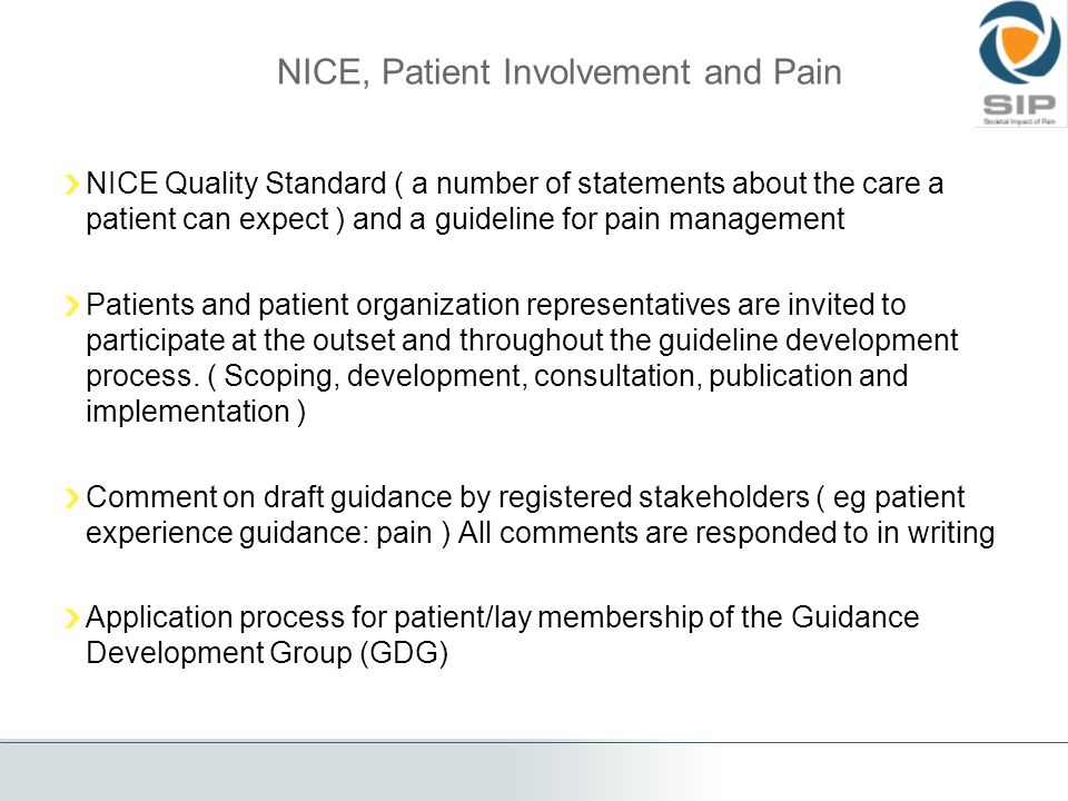 NICE, Patient Involvement and Pain NICE Quality Standard ( a number of statements about the care a patient can expect ) and a guideline for pain management Patients and patient organization representatives are invited to participate at the outset and throughout the guideline development process.