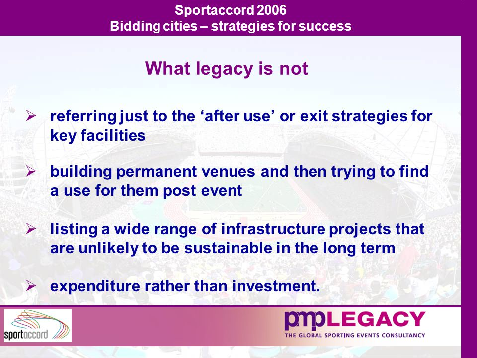 What legacy is not  referring just to the 'after use' or exit strategies for key facilities  building permanent venues and then trying to find a use for them post event  listing a wide range of infrastructure projects that are unlikely to be sustainable in the long term  expenditure rather than investment.