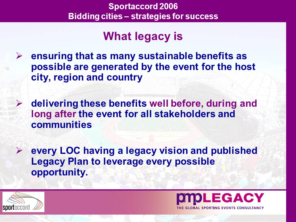 What legacy is  ensuring that as many sustainable benefits as possible are generated by the event for the host city, region and country  delivering these benefits well before, during and long after the event for all stakeholders and communities  every LOC having a legacy vision and published Legacy Plan to leverage every possible opportunity.