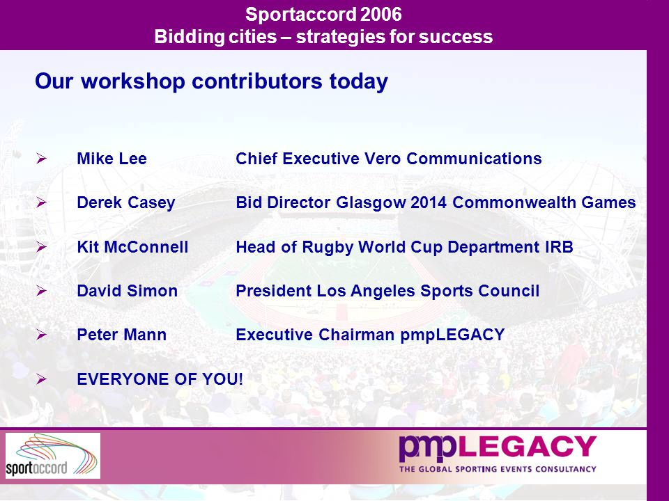 Mike Lee Chief Executive Vero Communications  Derek CaseyBid Director Glasgow 2014 Commonwealth Games  Kit McConnellHead of Rugby World Cup Department IRB  David SimonPresident Los Angeles Sports Council  Peter MannExecutive Chairman pmpLEGACY  EVERYONE OF YOU.