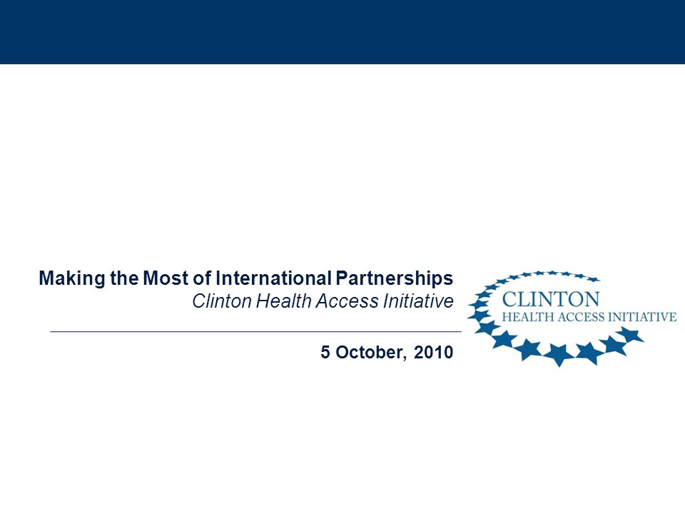 5 October, 2010 Making the Most of International Partnerships Clinton Health Access Initiative