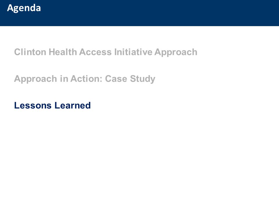 Agenda Clinton Health Access Initiative Approach Approach in Action: Case Study Lessons Learned