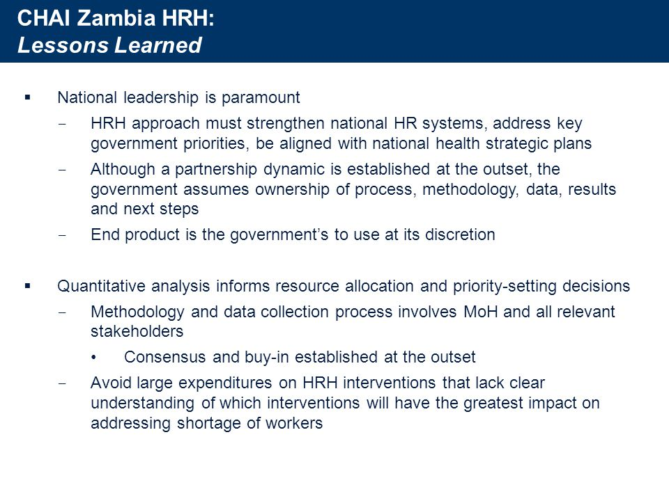 CHAI Zambia HRH: Lessons Learned  National leadership is paramount ­ HRH approach must strengthen national HR systems, address key government priorities, be aligned with national health strategic plans ­ Although a partnership dynamic is established at the outset, the government assumes ownership of process, methodology, data, results and next steps ­ End product is the government's to use at its discretion  Quantitative analysis informs resource allocation and priority-setting decisions ­ Methodology and data collection process involves MoH and all relevant stakeholders Consensus and buy-in established at the outset ­ Avoid large expenditures on HRH interventions that lack clear understanding of which interventions will have the greatest impact on addressing shortage of workers