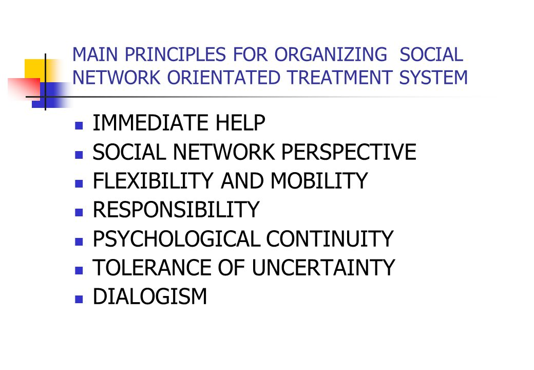 MAIN PRINCIPLES FOR ORGANIZING SOCIAL NETWORK ORIENTATED TREATMENT SYSTEM IMMEDIATE HELP SOCIAL NETWORK PERSPECTIVE FLEXIBILITY AND MOBILITY RESPONSIBILITY PSYCHOLOGICAL CONTINUITY TOLERANCE OF UNCERTAINTY DIALOGISM