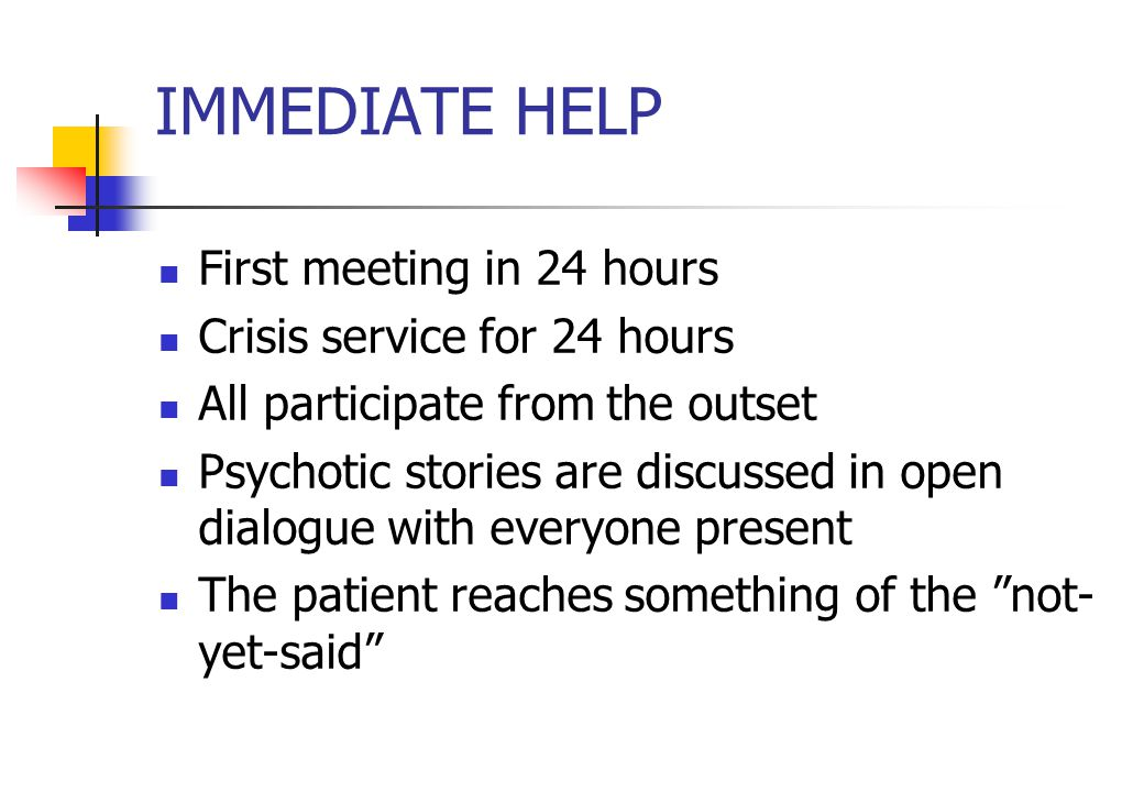 IMMEDIATE HELP First meeting in 24 hours Crisis service for 24 hours All participate from the outset Psychotic stories are discussed in open dialogue with everyone present The patient reaches something of the not- yet-said