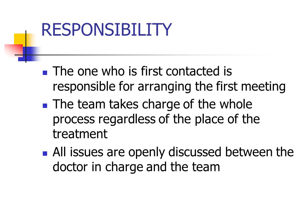 RESPONSIBILITY The one who is first contacted is responsible for arranging the first meeting The team takes charge of the whole process regardless of the place of the treatment All issues are openly discussed between the doctor in charge and the team