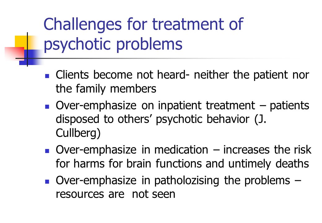 Challenges for treatment of psychotic problems Clients become not heard- neither the patient nor the family members Over-emphasize on inpatient treatment – patients disposed to others' psychotic behavior (J.