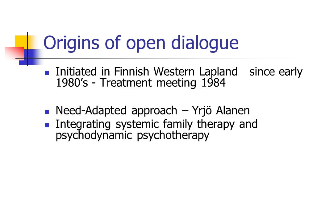 Origins of open dialogue Initiated in Finnish Western Lapland since early 1980's - Treatment meeting 1984 Need-Adapted approach – Yrjö Alanen Integrating systemic family therapy and psychodynamic psychotherapy