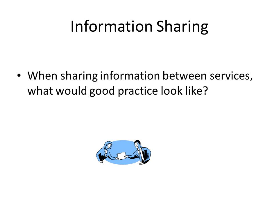 Information Sharing When sharing information between services, what would good practice look like?