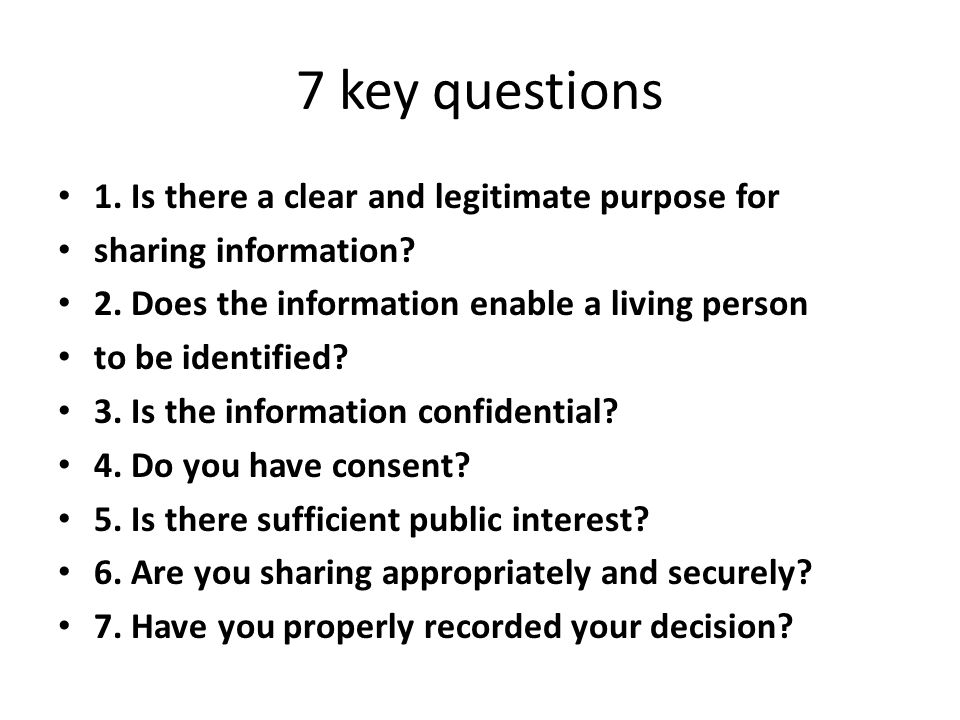 7 key questions 1. Is there a clear and legitimate purpose for sharing information? 2. Does the information enable a living person to be identified? 3