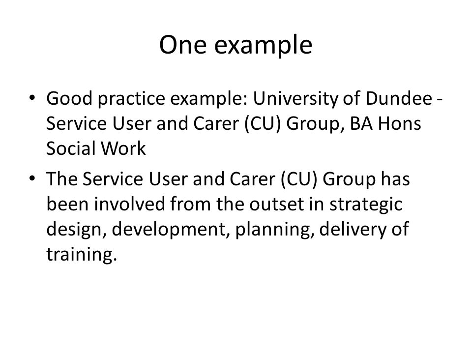 One example Good practice example: University of Dundee - Service User and Carer (CU) Group, BA Hons Social Work The Service User and Carer (CU) Group