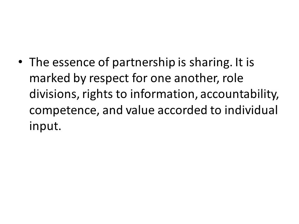 The essence of partnership is sharing. It is marked by respect for one another, role divisions, rights to information, accountability, competence, and