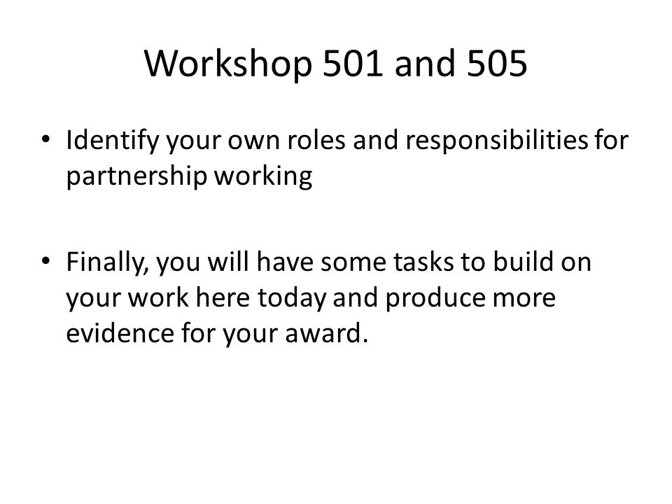 Workshop 501 and 505 Identify your own roles and responsibilities for partnership working Finally, you will have some tasks to build on your work here