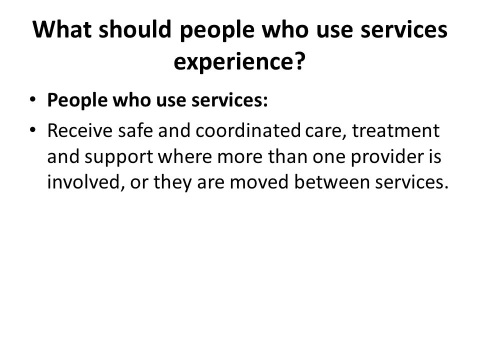 What should people who use services experience? People who use services: Receive safe and coordinated care, treatment and support where more than one