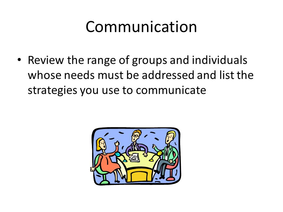 Communication Review the range of groups and individuals whose needs must be addressed and list the strategies you use to communicate For each of the groups listed above, can you identify some of the barriers or challenges to communication?