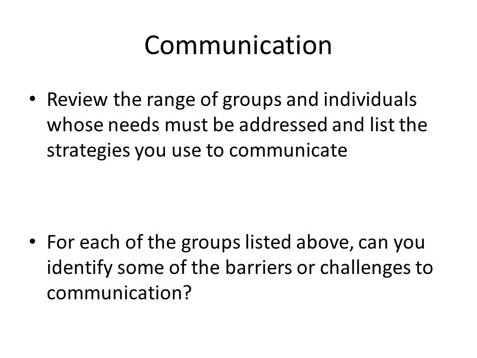 Communication Review the range of groups and individuals whose needs must be addressed and list the strategies you use to communicate For each of the