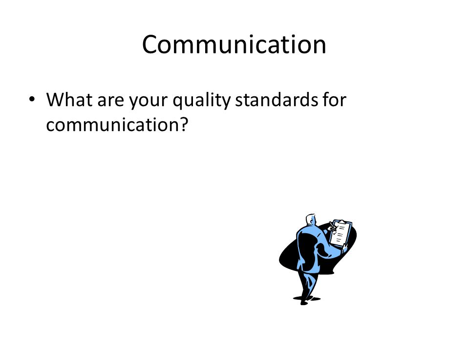 Communication What are your quality standards for communication?