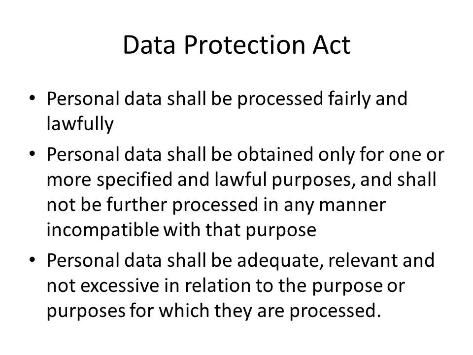 Data Protection Act Personal data shall be processed fairly and lawfully Personal data shall be obtained only for one or more specified and lawful pur
