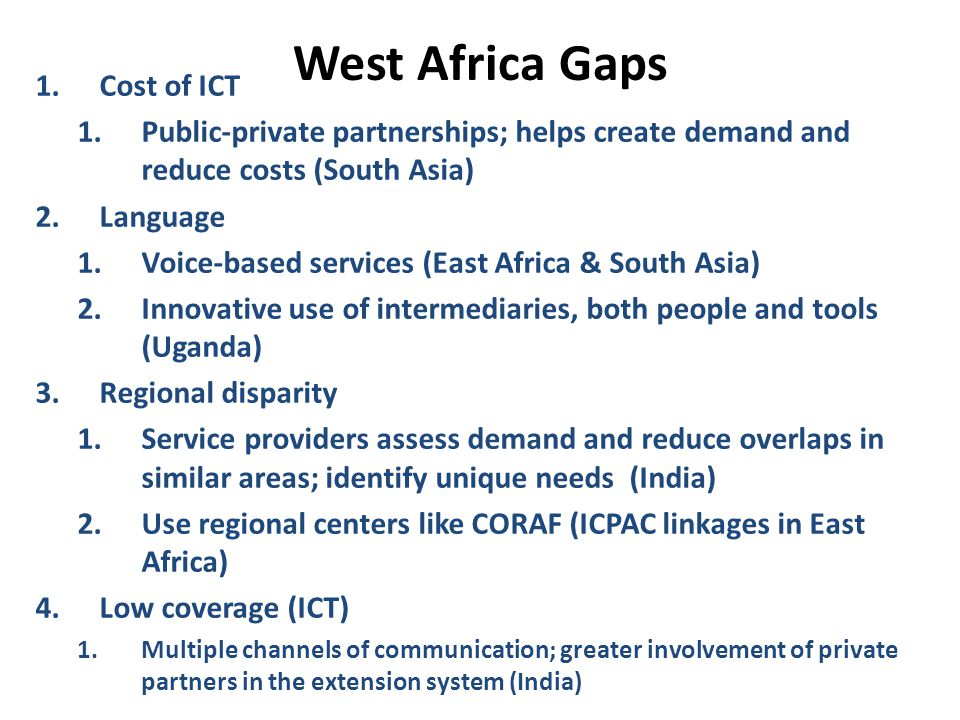 West Africa Gaps 1.Cost of ICT 1.Public-private partnerships; helps create demand and reduce costs (South Asia) 2.Language 1.Voice-based services (East Africa & South Asia) 2.Innovative use of intermediaries, both people and tools (Uganda) 3.Regional disparity 1.Service providers assess demand and reduce overlaps in similar areas; identify unique needs (India) 2.Use regional centers like CORAF (ICPAC linkages in East Africa) 4.Low coverage (ICT) 1.Multiple channels of communication; greater involvement of private partners in the extension system (India)