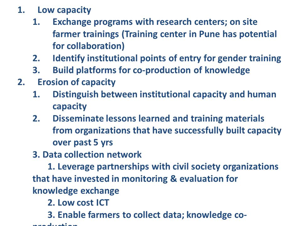 1.Low capacity 1.Exchange programs with research centers; on site farmer trainings (Training center in Pune has potential for collaboration) 2.Identify institutional points of entry for gender training 3.Build platforms for co-production of knowledge 2.Erosion of capacity 1.Distinguish between institutional capacity and human capacity 2.Disseminate lessons learned and training materials from organizations that have successfully built capacity over past 5 yrs 3.