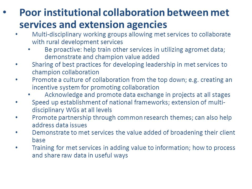 Poor institutional collaboration between met services and extension agencies Multi-disciplinary working groups allowing met services to collaborate with rural development services Be proactive: help train other services in utilizing agromet data; demonstrate and champion value added Sharing of best practices for developing leadership in met services to champion collaboration Promote a culture of collaboration from the top down; e.g.