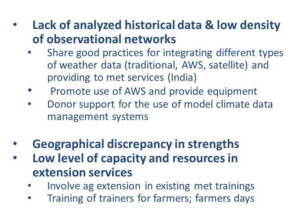 Lack of analyzed historical data & low density of observational networks Share good practices for integrating different types of weather data (traditional, AWS, satellite) and providing to met services (India) Promote use of AWS and provide equipment Donor support for the use of model climate data management systems Geographical discrepancy in strengths Low level of capacity and resources in extension services Involve ag extension in existing met trainings Training of trainers for farmers; farmers days