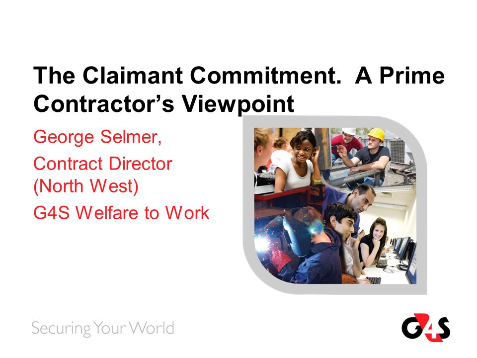 The Claimant Commitment. A Prime Contractor's Viewpoint George Selmer, Contract Director (North West) G4S Welfare to Work