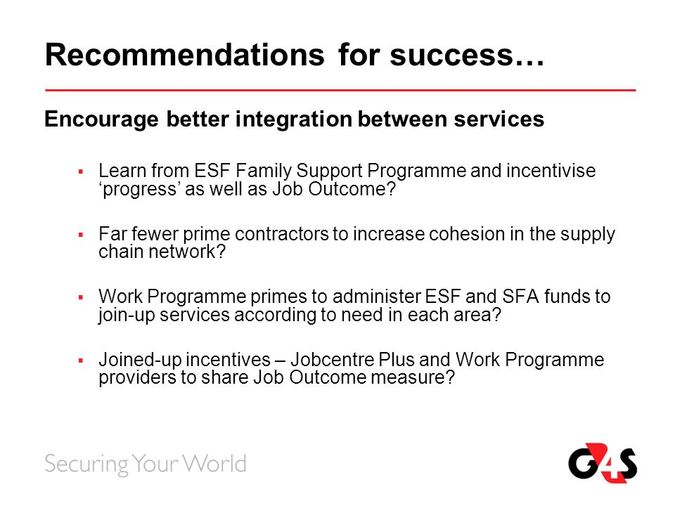 Recommendations for success… Encourage better integration between services  Learn from ESF Family Support Programme and incentivise 'progress' as wel