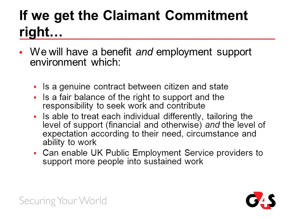 If we get the Claimant Commitment right…  We will have a benefit and employment support environment which:  Is a genuine contract between citizen an