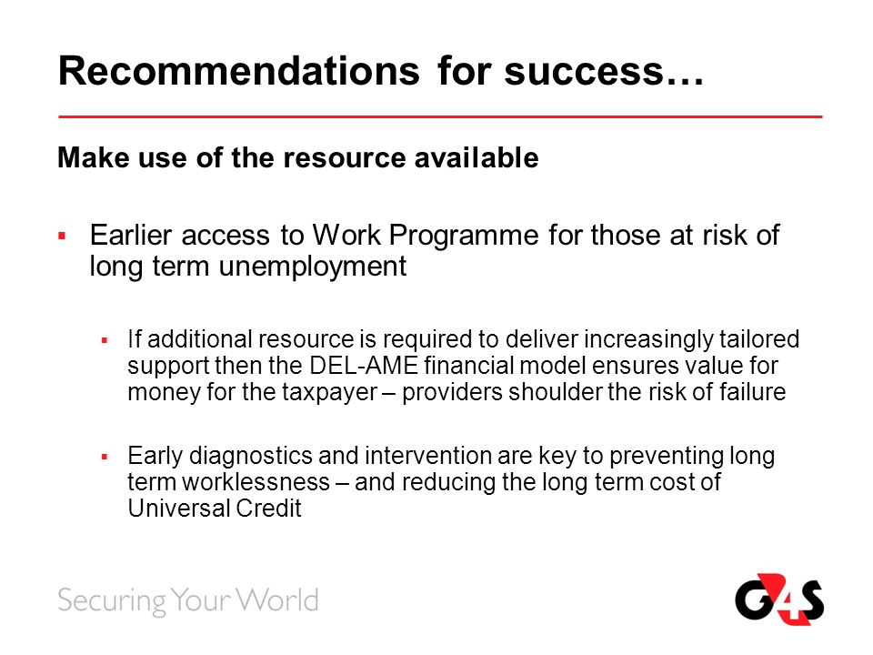Recommendations for success… Make use of the resource available  Earlier access to Work Programme for those at risk of long term unemployment  If ad