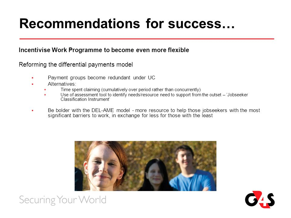 Recommendations for success… Incentivise Work Programme to become even more flexible Reforming the differential payments model  Payment groups become