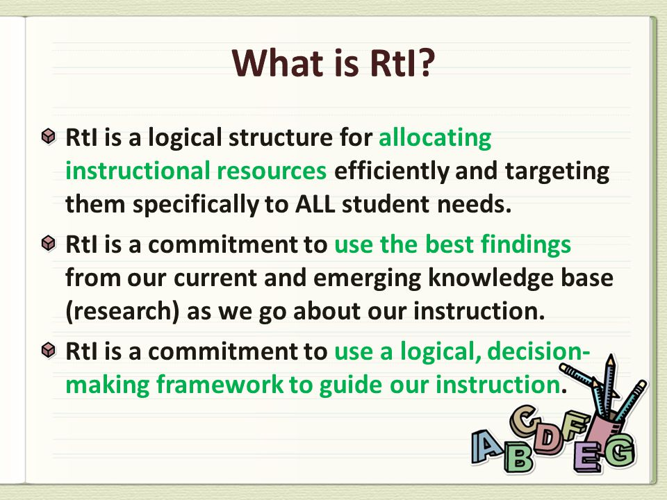 RtI is a logical structure for allocating instructional resources efficiently and targeting them specifically to ALL student needs. RtI is a commitmen