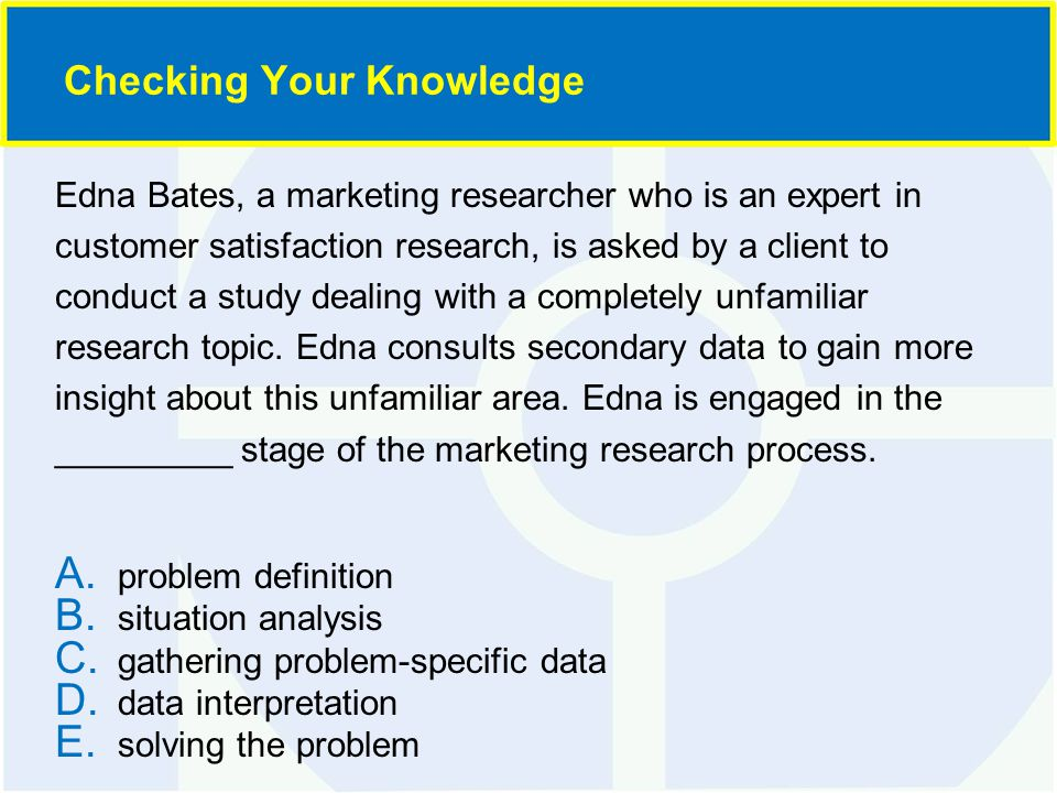 Edna Bates, a marketing researcher who is an expert in customer satisfaction research, is asked by a client to conduct a study dealing with a complete