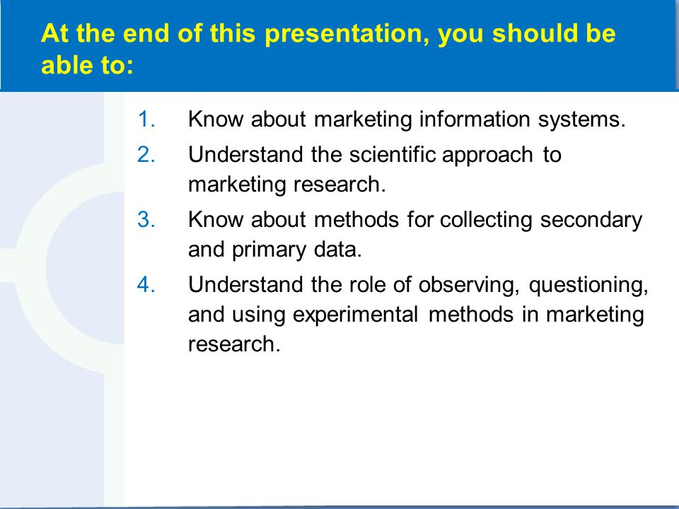 1.Know about marketing information systems. 2.Understand the scientific approach to marketing research. 3.Know about methods for collecting secondary
