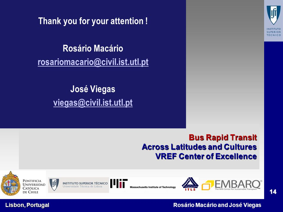 Lisbon, Portugal 14 Rosário Macário and José Viegas Bus Rapid Transit Across Latitudes and Cultures VREF Center of Excellence Thank you for your attention .