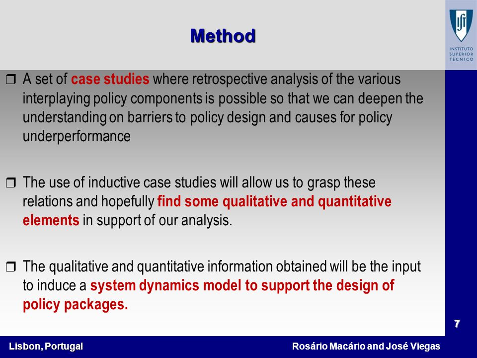 Lisbon, Portugal 7 Rosário Macário and José Viegas r A set of case studies where retrospective analysis of the various interplaying policy components is possible so that we can deepen the understanding on barriers to policy design and causes for policy underperformance r The use of inductive case studies will allow us to grasp these relations and hopefully find some qualitative and quantitative elements in support of our analysis.