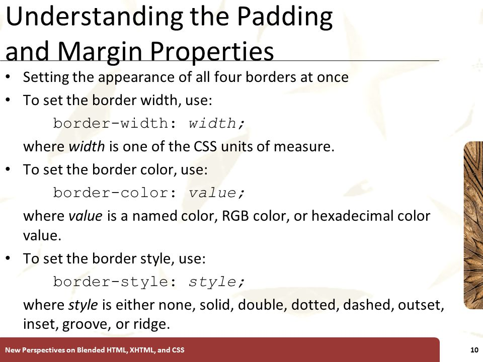 XP Understanding the Padding and Margin Properties Setting the appearance of all four borders at once To set the border width, use: border-width: width; where width is one of the CSS units of measure.
