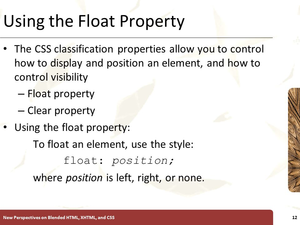 XP Using the Float Property The CSS classification properties allow you to control how to display and position an element, and how to control visibili