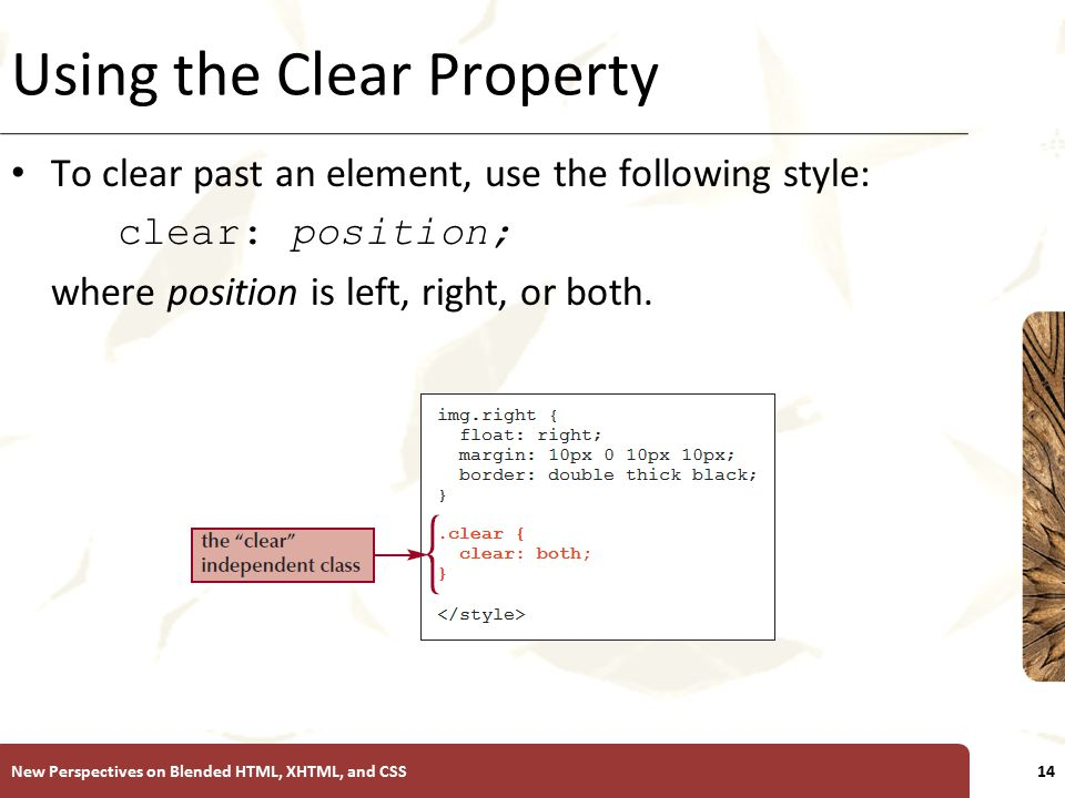 XP Using the Clear Property To clear past an element, use the following style: clear: position; where position is left, right, or both.
