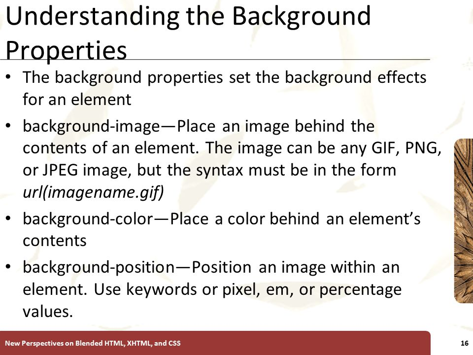 XP Understanding the Background Properties The background properties set the background effects for an element background-image—Place an image behind the contents of an element.