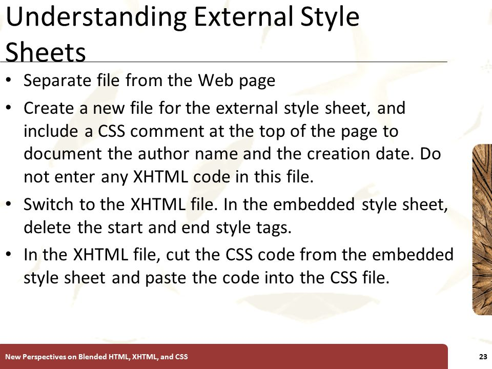 XP Understanding External Style Sheets Separate file from the Web page Create a new file for the external style sheet, and include a CSS comment at the top of the page to document the author name and the creation date.