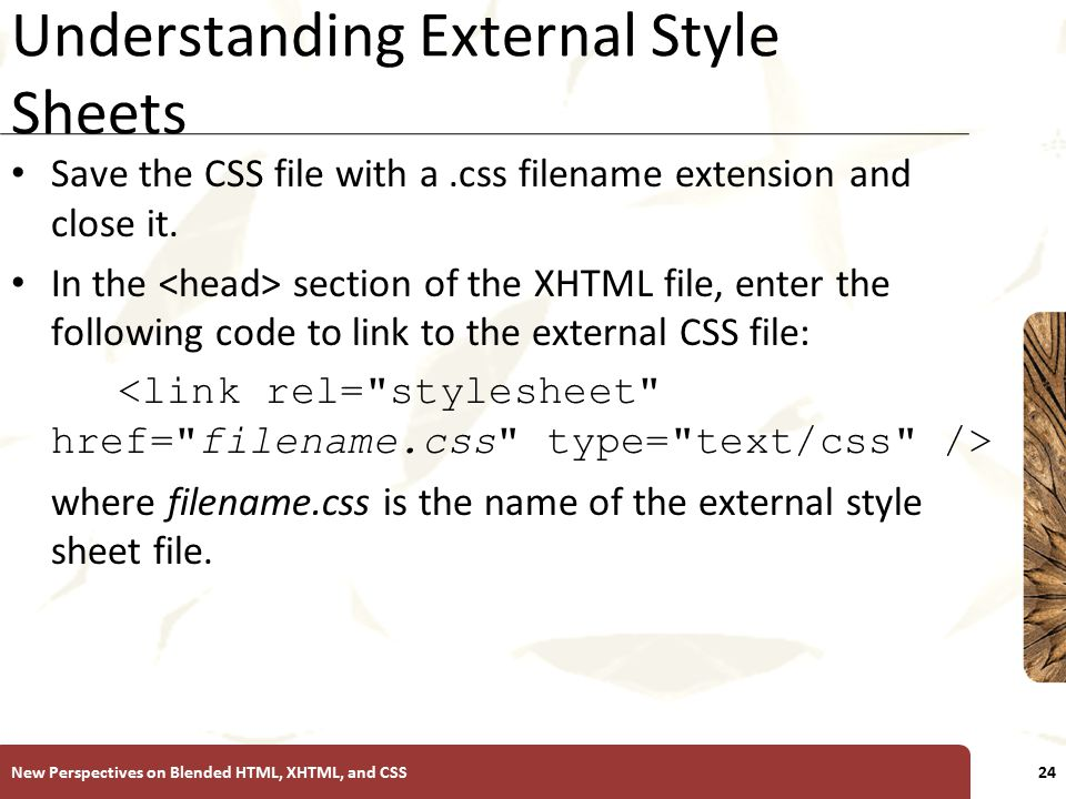 XP Understanding External Style Sheets Save the CSS file with a.css filename extension and close it. In the section of the XHTML file, enter the follo