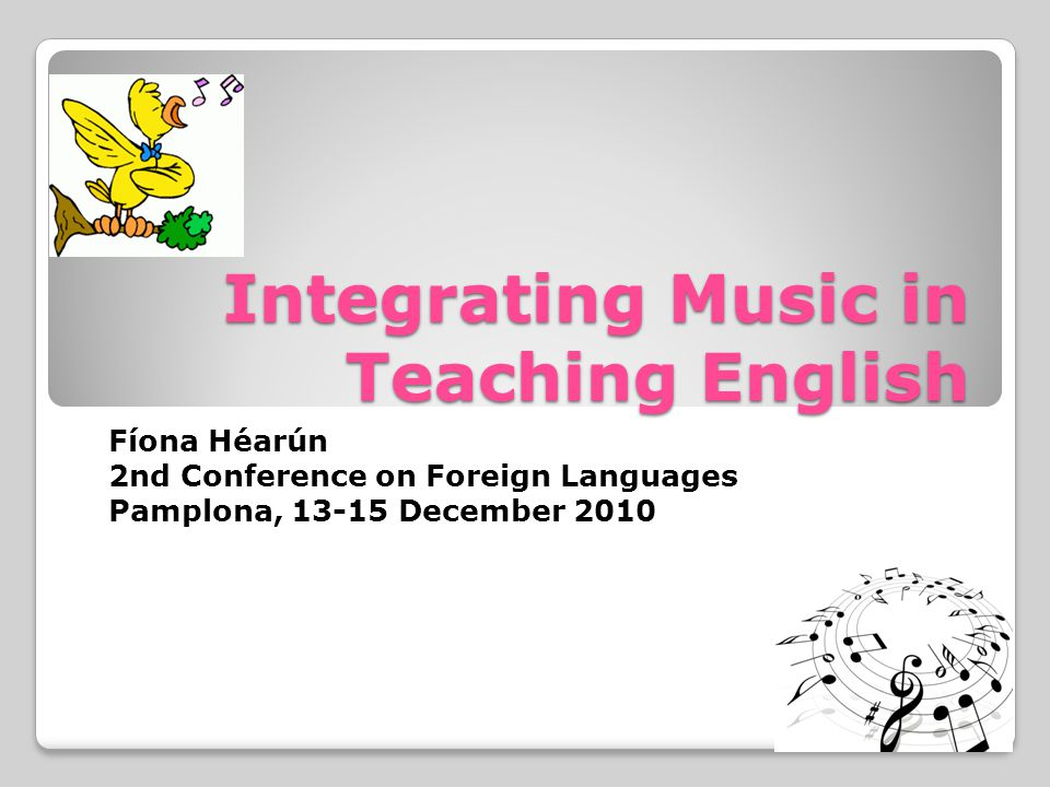 Integrating Music in Teaching English Fíona Héarún 2nd Conference on Foreign Languages Pamplona, 13-15 December 2010