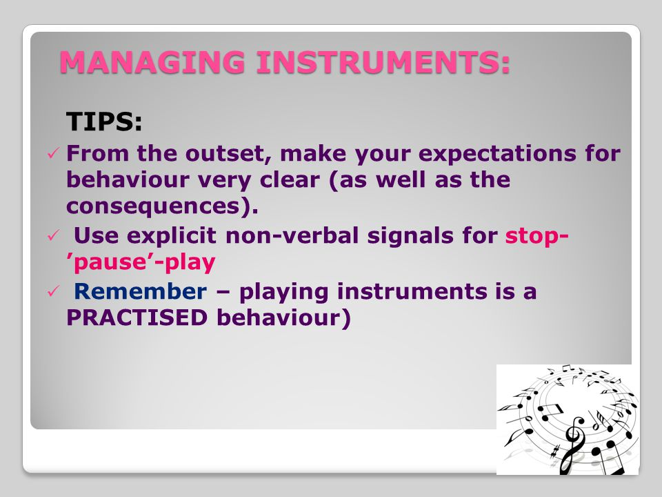 MANAGING INSTRUMENTS: TIPS: From the outset, make your expectations for behaviour very clear (as well as the consequences).