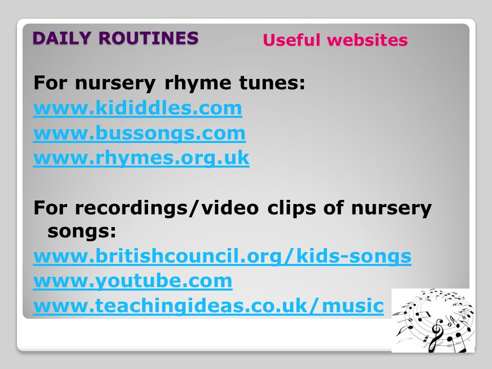 DAILY ROUTINES For nursery rhyme tunes: www.kididdles.com www.bussongs.com www.rhymes.org.uk For recordings/video clips of nursery songs: www.britishcouncil.org/kids-songs www.youtube.com www.teachingideas.co.uk/music Useful websites